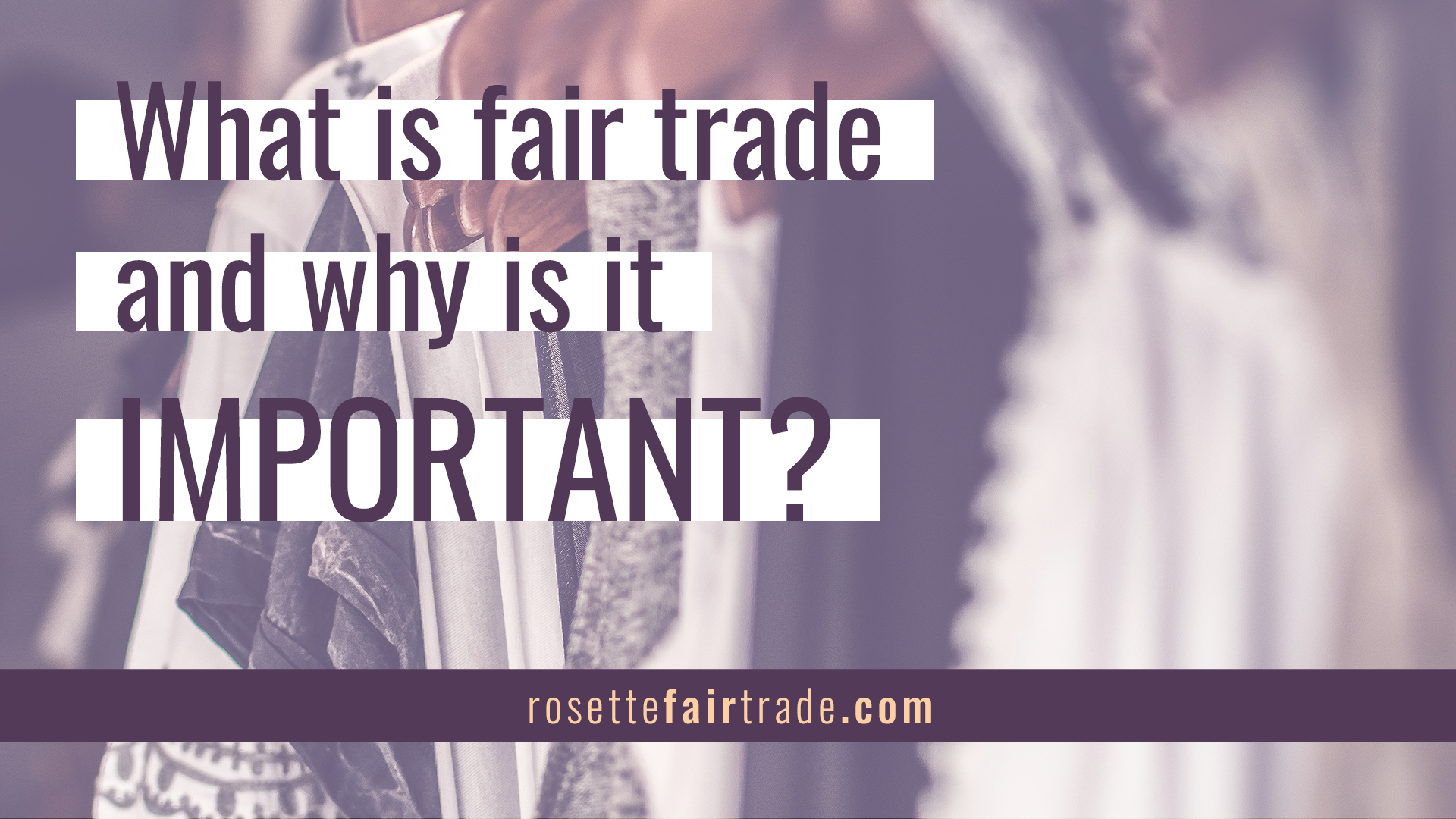 What is fair trade and why is it important - fair trade education from Rosette Fair Trade