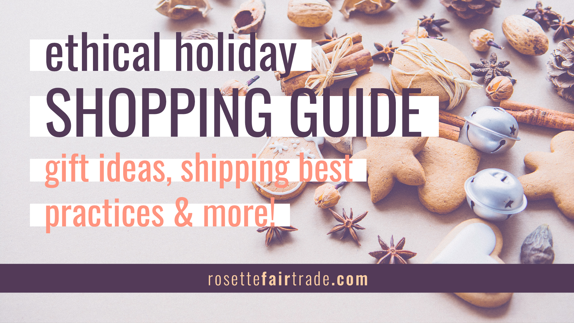 Ethical holiday shopping guide - gift ideas, shipping best practices and more on Rosette Fair Trade